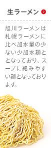 生ラーメン 旭川ラーメンは札幌ラーメンに比べ加水量の少ない少加水麺ととなっており、スープに絡みやすい麺となっております。
