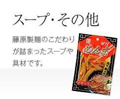 スープ・その他 藤原製麺のこだわりが詰まったスープや具材です。