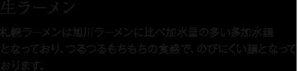 生ラーメン 札幌ラーメンは旭川ラーメンに比べ加水量の多い多加水麺となっており、つるつるもちもちの食感で、のびにくい麺となっております。